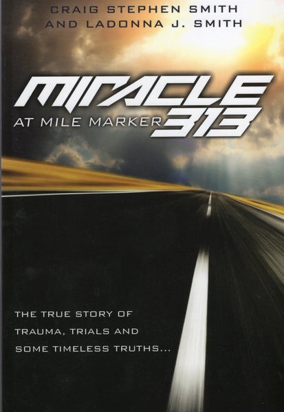 """Miracle at Mile Marker 313: The True Story of Trauma, Trials, and Timeless Truths"" by Craig Stephen Smith and Ladonna J. Smith"