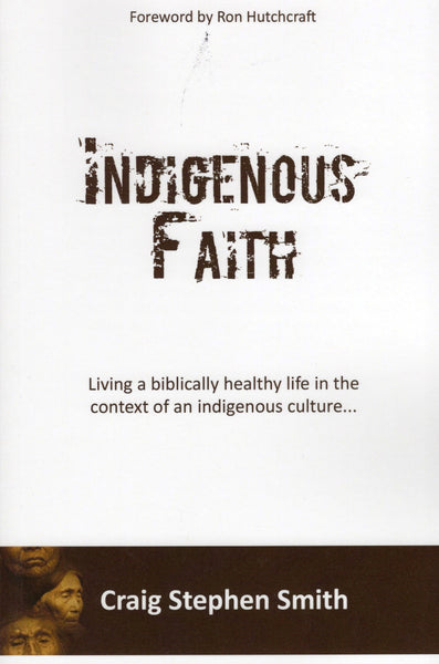 """Indigenous Faith: Living a Biblically Healthy Life in the Context of Indigenous Culture..."" by Craig Stephen Smith"