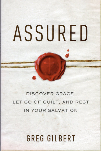 """Assured: Discover Grace, Let Go of Guilt, And Rest In Your Salvation"" by Greg Gilbert"