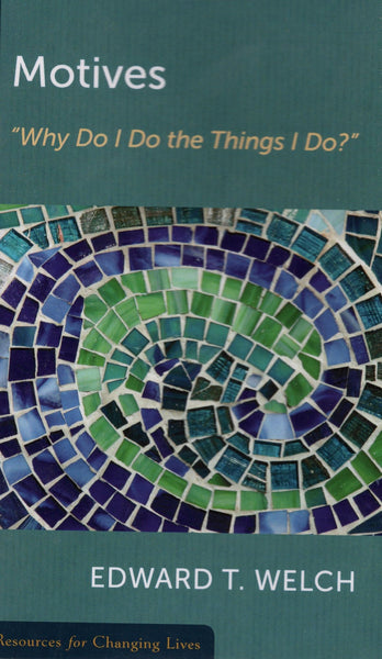 """Motives: 'Why Do I Do the Things I Do?' "" by Edward T. Welch"