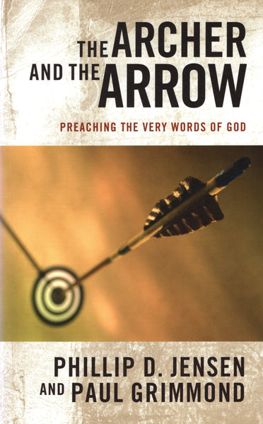 """The Archer and the Arrow: Preaching the Very Words of God"" by Phillip D. Jensen and Paul Grimmond"