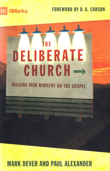 """The Deliberate Church: Building Your Ministry on the Gospel"" by Mark Dever and Paul Alexander"