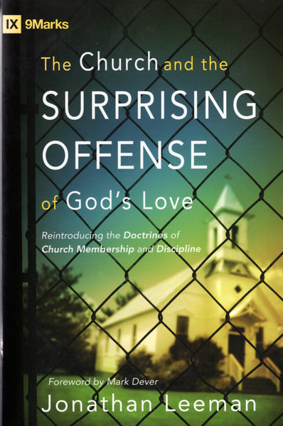 """The Church and the Surprising Offense of God's Love: Reintroducing the Doctrines of Church Membership and Discipline"" by Jonathan Leeman"