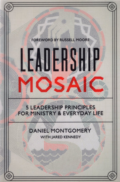 """Leadership Mosaic: 5 Leadership Principles for Ministry and Everyday Life"" by Daniel Montgomery and Jared Kennedy"