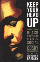 """Keep Your Head Up: America's New Black Christian Leaders, Social Consciousness, & The Cosby Conversation"" edited by Anthony B. Bradley"