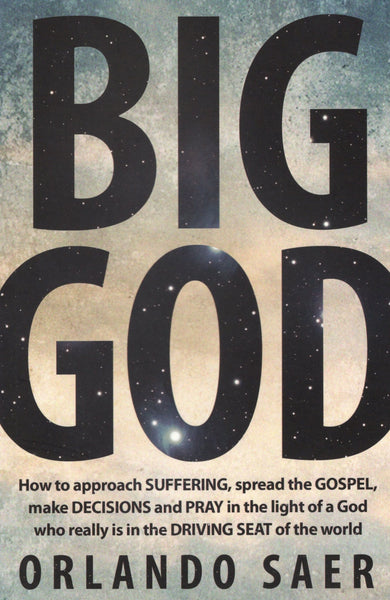 """Big God: How to Approach Suffering, Spread the Gospel, Make Decisions, and Pray in the Light of a God who really is in the Driving Seat of the World"" by Orlando Saer"