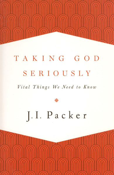 """Taking God Seriously: Vital Things We need to Know"" by J.I. Packer"