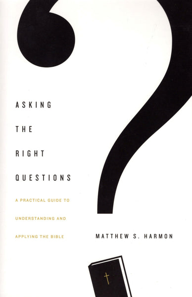 """Asking the Right Questions: A Practical Guide to Understanding and Applying the Bible"" by Matthew S. Harmon"