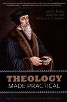 """Theology Made Practical: New Studies on John Calvin and His Legacy"" by Joel R. Beeke, David W. Hall, and Michael A.G. Haykin"