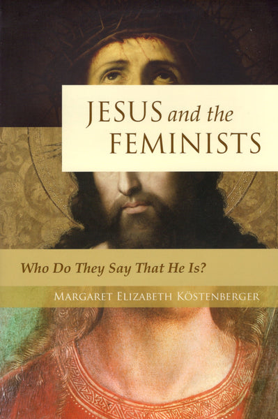 """Jesus and the Feminists: Who Do They Say That He Is?"" by Margaret Elizabeth Kostenberger"