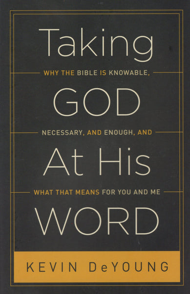 """Taking God at His Word: Why the Bible is Knowable, Necessary, and Enough, and What that Means for You and Me"" by Kevin DeYoung"