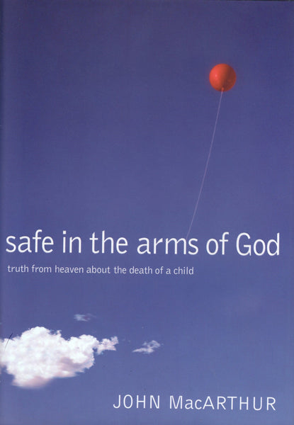 """Safe in the Arms of God: Truth from Heaven about the Death of a Child"" by John MacArthur"