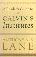 """A Reader's Guide to Calvin's Institutes"" by Anthony N. S. Lane"