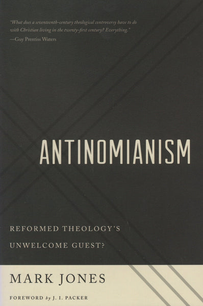 """Antinomianism: Reformed Theology's Unwelcome Guest?"" by Mark Jones"