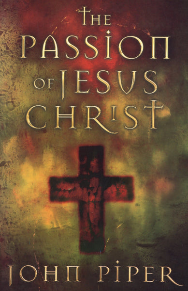 """The Passion of Jesus Christ"" by John Piper"