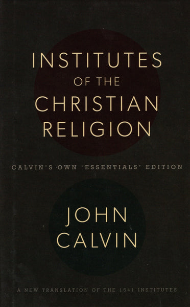 """Institutes of the Christian Religion: Calvin's Own 'Essentials' Edition (A New Translation of the 1541 Institutes)"" by John Calvin"