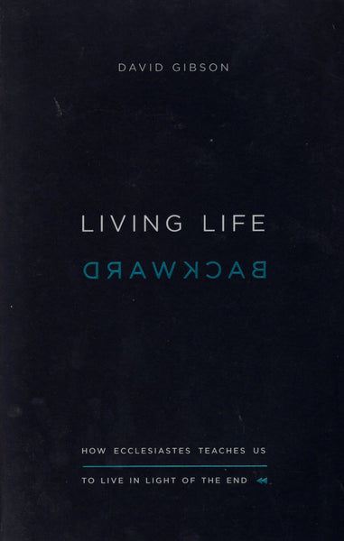 """Living Life Backwards: How Ecclesiastes Teaches Us to Live in Light of the End"" by David Gibson"