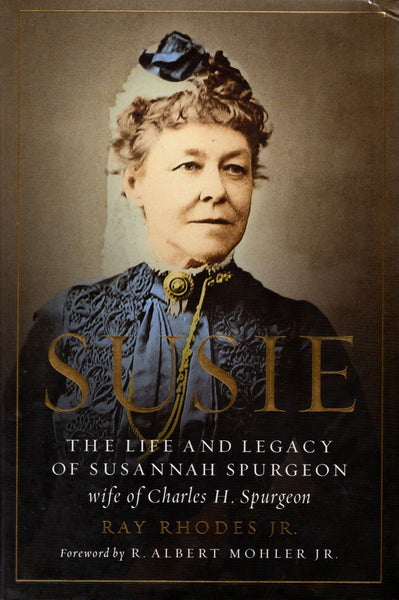 """Susie: The Life and Legacy of Susannah Spurgeon, wife of Charles. H. Spurgeon"" by Ray Rhodes Jr."