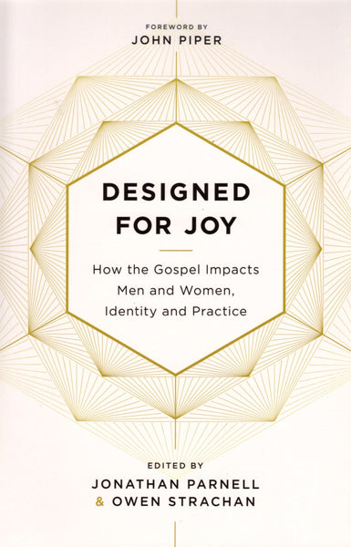 """Designed for Joy: How the Gospel Impacts Men and Women, Identity and Practice"" edited by Jonathan Parnell and Owen Strachan"
