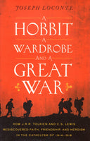 """A Hobbit, a Wardrobe, and a Great War: How J.R.R. Tolkien and C.S. Lewis Rediscovered Faith, Friendship, and Heroism in the Cataclysm of 1914-1918"" by Joseph Loconte"