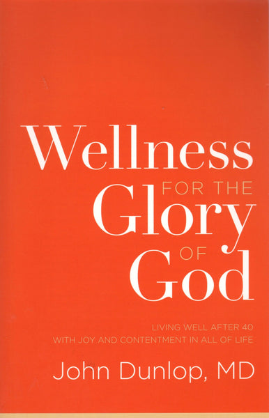 """Wellness for the Glory of God: Living Well After 40 With joy and Contentment in All of Life"" by John Dunlop, MD"