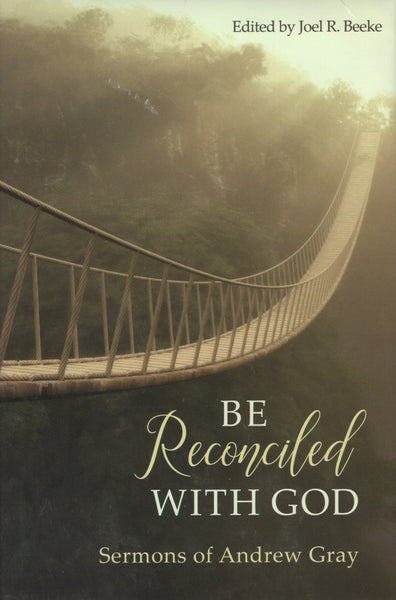 """Be Reconciled with God: Sermons of Andrew Gray"" edited by Joel R. Beeke"