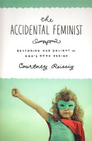 """The Accidental Feminist: Restoring our Delight in God's Good Design"" by Courtney Reissig"