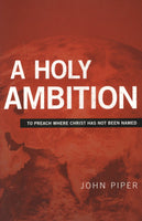 """A Holy Ambition: To Preach Where Christ Has Not Been Named"" by John Piper"