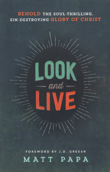 """Look and Live: Behold the Soul-Thrilling, Sin-Destroying Glory of Christ"" by Matt Papa"