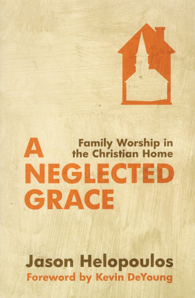 """A Neglected Grace: Family Worship in the Christian Home"" by Jason Helopoulos"