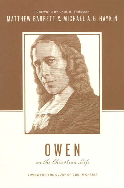"""Owen on the Christian Life: Living for the Glory of God in Christ"" by Matthew Barrett and Michael A. G. Haykin"