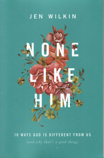 """None Like Him: 10 Ways God is Different From Us (And Why That's a Good Thing)"" by Jen Wilkin"