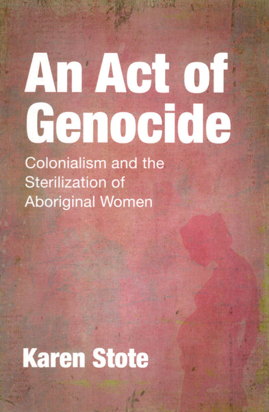 """An Act of Genocide: Colonialism and the Sterilization of Aboriginal Women"" by Karen Stote"