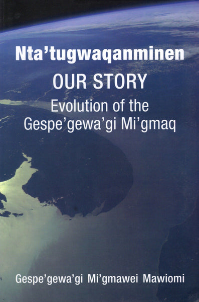 """Nta'tugwaqanminen Our Story: Evolution of the Gespegewa'gi Mi'gmaq"" by Gespe'gewa'gi Mi'gmawei Mawiomi"