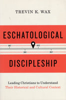 """Eschatological Discipleship: Leading Christians to Understand Their Historical and Cultural Context"" by Trevin K. Wax"