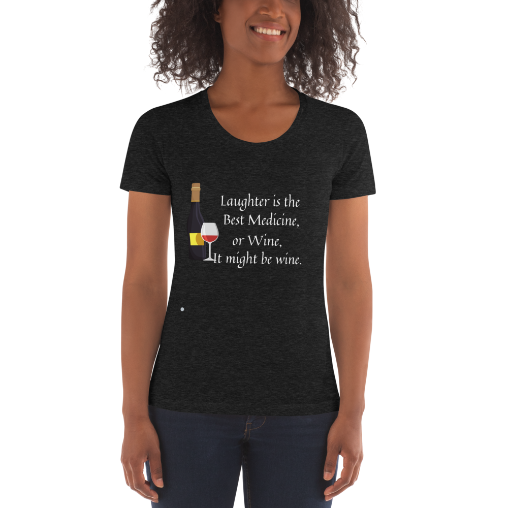 Laughter is the Best Medicine, or Wine, It Might be Wine Women's Crew Neck T-shirt