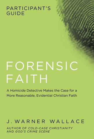 Forensic Faith Participant's Guide - J. Warner Wallace