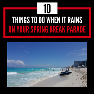 10 Things to Do When it Rains on Your Spring Break Parade