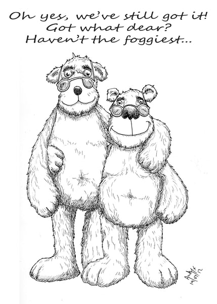 "Two ageing teddy bears in glasses with arms around each other, drawn in balck and white with the caption ""Oh yes we've still got it."" ""Got what dear?"" "" Haven't the foggiest."""