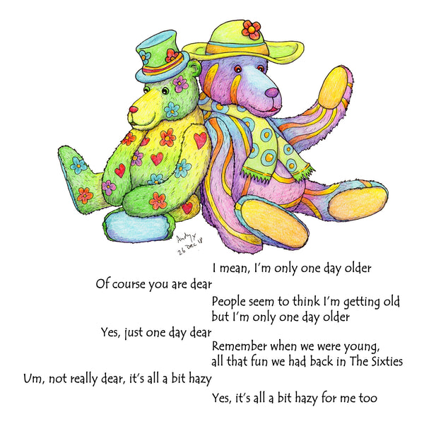 "This card shows two bears discussing birthdays  ""I mean I'm only one day older""  ""Of course you are dear"" ""People seem to think I'm getting old but I'm only one day older"" ""Yes, just one day dear"" ""Remember when we were young all that fun we had back in The Sixties"" ""Um, not really dear, it's all a bit hazy"" ""Yes, it's all a bit hazy for me too"""