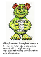 The Philappudal Loves Exams! A greeting card to ease exam nerves with irreverence and humour The front of the card reads 'Although he wasn't the brightest monster in the forest the Philappudal loves exams, he could eat 200 in a single morning. Please calculate how long it will take him to eat all your exams.'