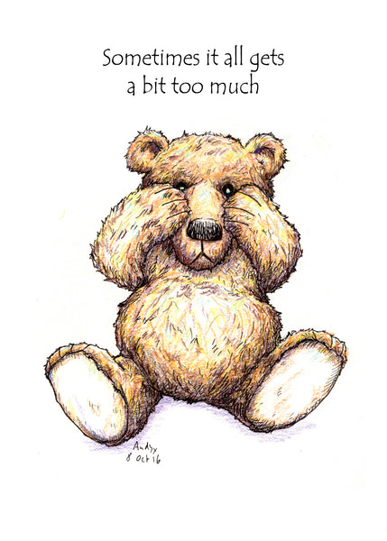 Sometimes It All Gets A Bit Too Much. A drawing of a sad little teddy bear peering over his hands.