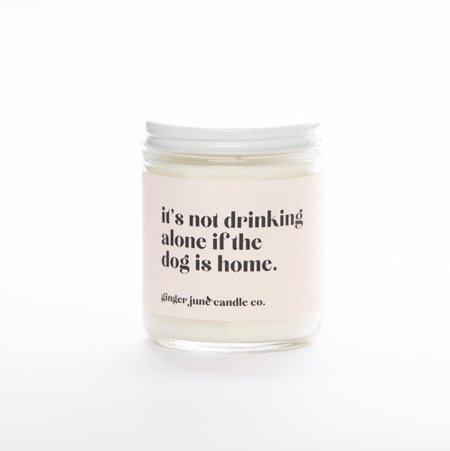 Ginger June Soy Candle-It's Not Drinking Alone if The Dog Is Home