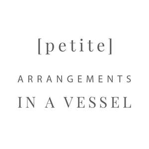 [ petite ] arrangements in a vessel