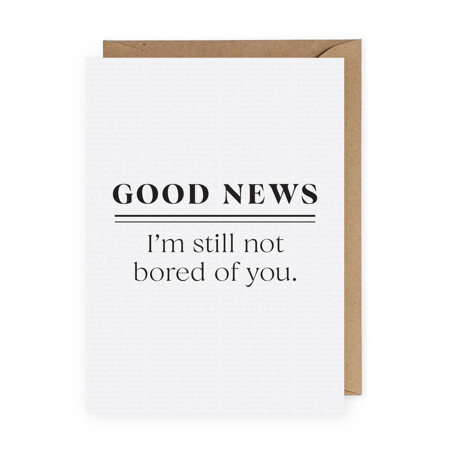 Good News, I'm Still Not Bored of You Greeting Card