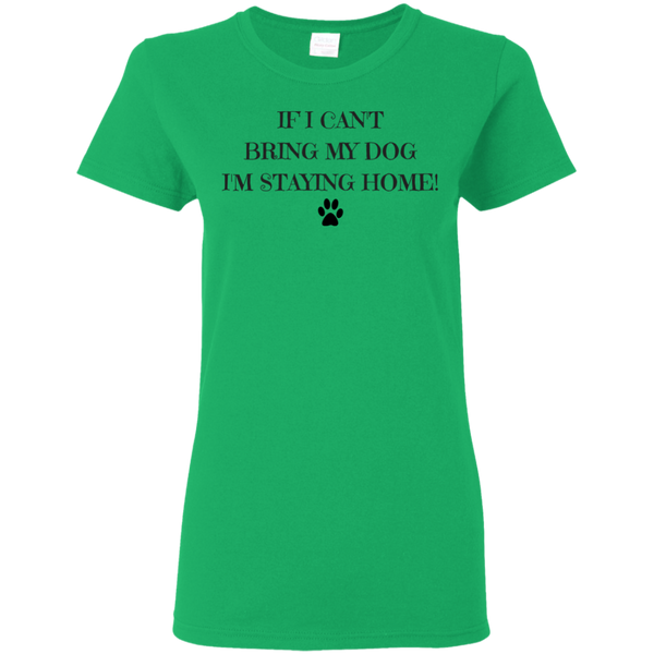 If I Can't Bring My Dog I'm Staying Home Ladies T-Shirt