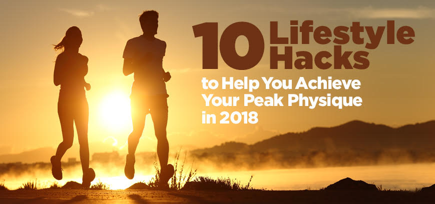 10 Lifestyle Hacks to Help You Achieve Your Peak Physique in 2018