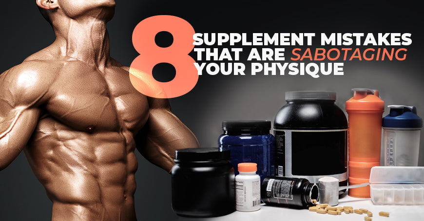 8 Supplement Mistakes That Are Sabotaging Your Physique