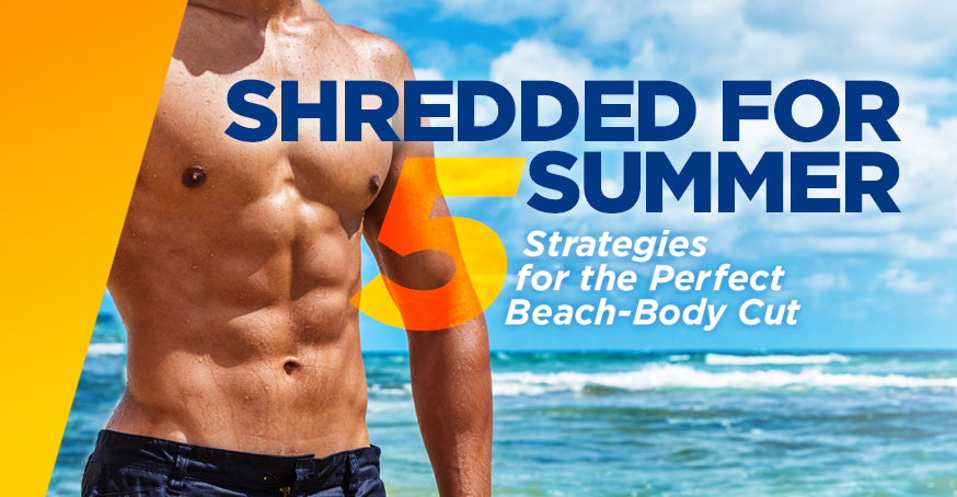 Shredded For Summer: 5 Strategies For the Perfect Beach-Body Cut
