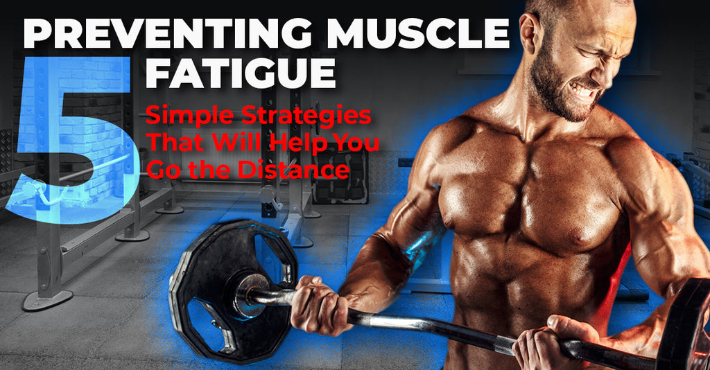 Preventing Muscle Fatigue: 5 Simple Strategies That Will Help You Go the Distance